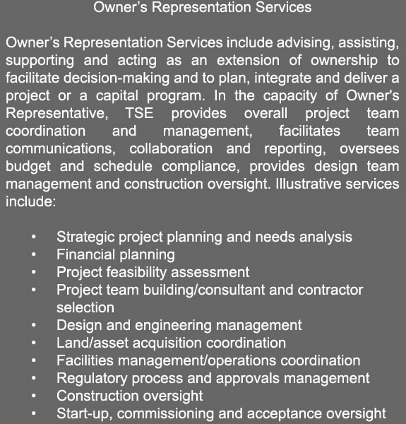 Owner's Representation Services  Owner's Representation Services include advising, assisting, supporting and acting as an extension of ownership to facilitate decision-making, and to plan, integrate, and deliver a project or a capital program. In the capacity of Owner's Representative, TSE provides overall project team coordination and management, facilitates team communications, collaboration and reporting, oversees budget and schedule compliance, provides design team management and construction oversight. Illustrative services include:  	•	Strategic project planning and needs analysis                            	•	Financial planning  	•	Project feasibility assessment         	•	Project team building/consultant and contractor 				selection 	•	Design and engineering management  	•	Land/asset acquisition coordination 	•	Facilities management/operations coordination 	•	Regulatory process and approvals management 	•	Construction oversight 	•	Start-up, commissioning and acceptance oversight
